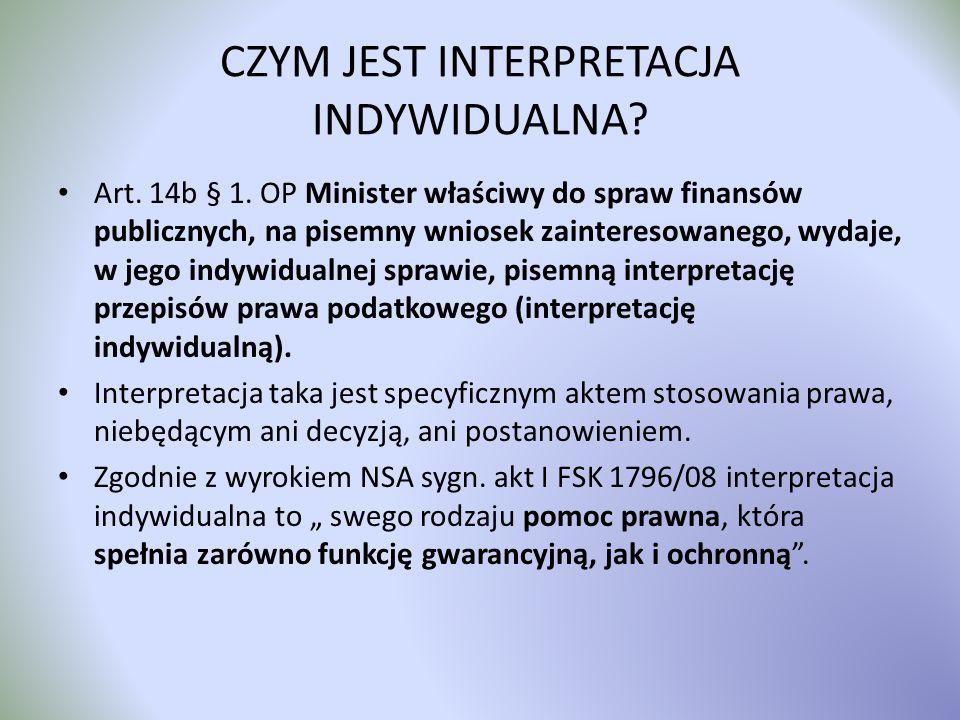 CZYM JEST INTERPRETACJA INDYWIDUALNA? Art. 14b § 1. OP Minister właściwy do spraw finansów publicznych, na pisemny wniosek zainteresowanego, wydaje, w