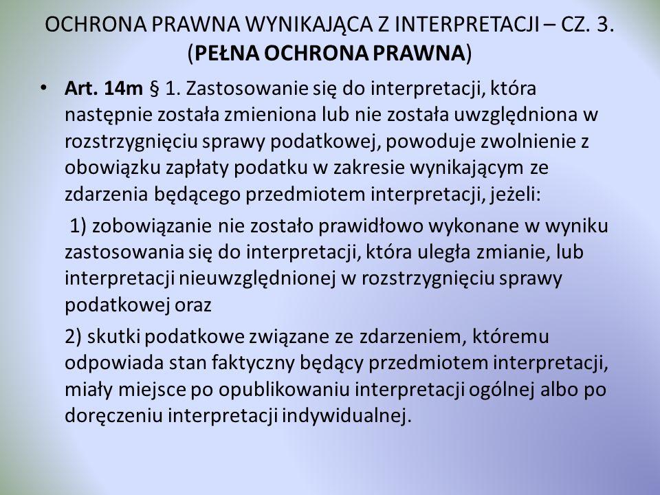 OCHRONA PRAWNA WYNIKAJĄCA Z INTERPRETACJI – CZ. 3. (PEŁNA OCHRONA PRAWNA) Art. 14m § 1. Zastosowanie się do interpretacji, która następnie została zmi
