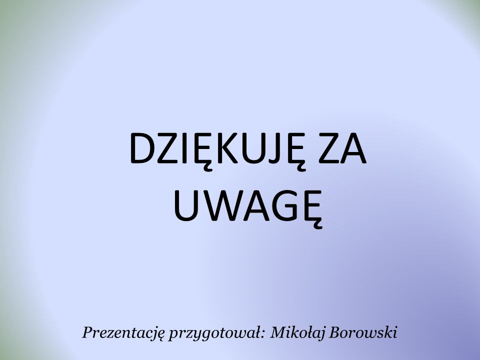DZIĘKUJĘ ZA UWAGĘ Prezentację przygotował: Mikołaj Borowski