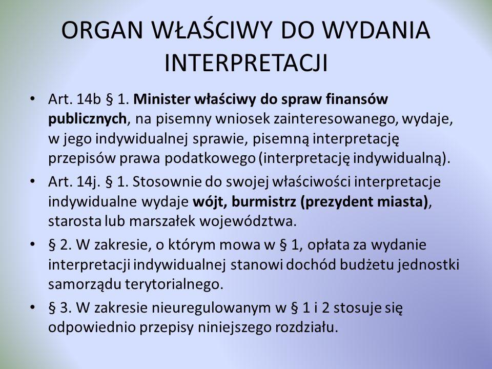 ORGAN WŁAŚCIWY DO WYDANIA INTERPRETACJI Art. 14b § 1. Minister właściwy do spraw finansów publicznych, na pisemny wniosek zainteresowanego, wydaje, w