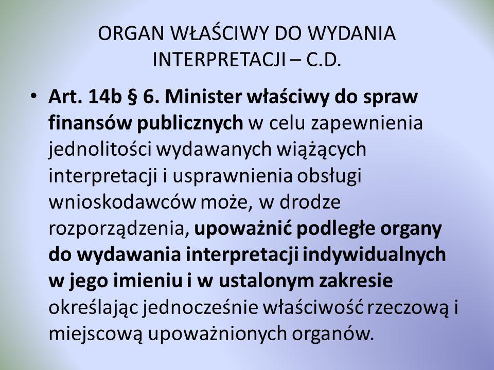 ORGAN WŁAŚCIWY DO WYDANIA INTERPRETACJI – C.D. Art. 14b § 6. Minister właściwy do spraw finansów publicznych w celu zapewnienia jednolitości wydawanyc