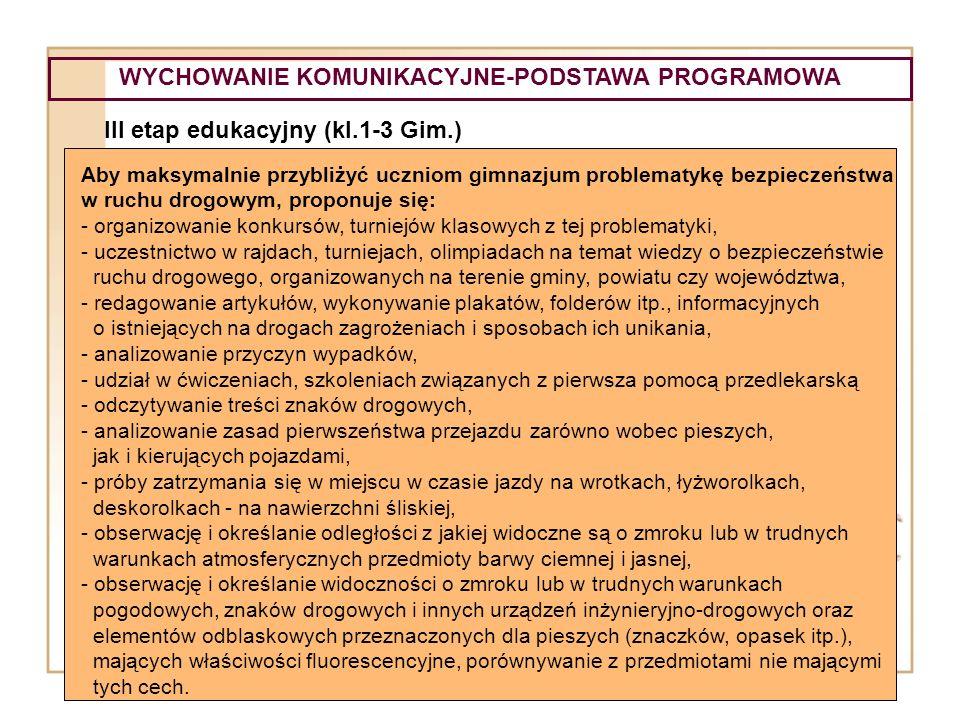 WYCHOWANIE KOMUNIKACYJNE-PODSTAWA PROGRAMOWA III etap edukacyjny (kl.1-3 Gim.) Aby maksymalnie przybliżyć uczniom gimnazjum problematykę bezpieczeństw