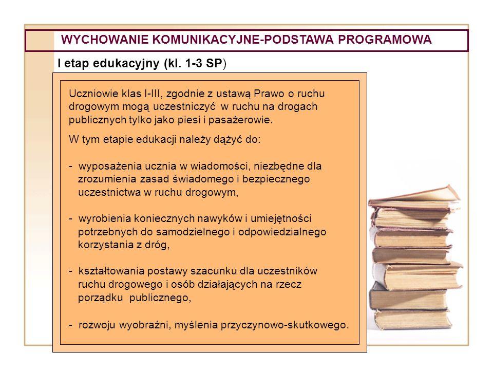 WYCHOWANIE KOMUNIKACYJNE-PODSTAWA PROGRAMOWA I etap edukacyjny (kl. 1-3 SP) Uczniowie klas I-III, zgodnie z ustawą Prawo o ruchu drogowym mogą uczestn