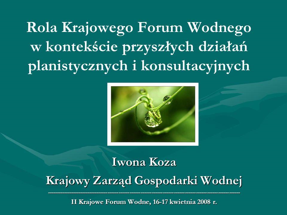 Rola Krajowego Forum Wodnego w kontekście przyszłych działań planistycznych i konsultacyjnych Iwona Koza Krajowy Zarząd Gospodarki Wodnej ------------
