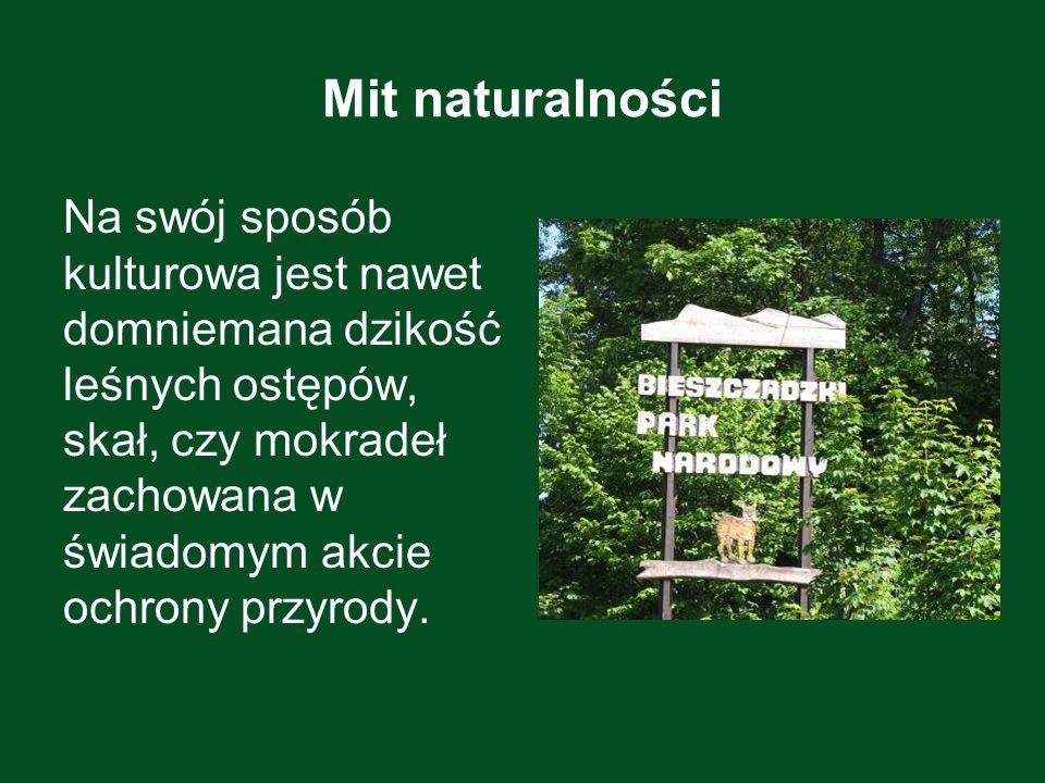 Mit naturalności Na swój sposób kulturowa jest nawet domniemana dzikość leśnych ostępów, skał, czy mokradeł zachowana w świadomym akcie ochrony przyro