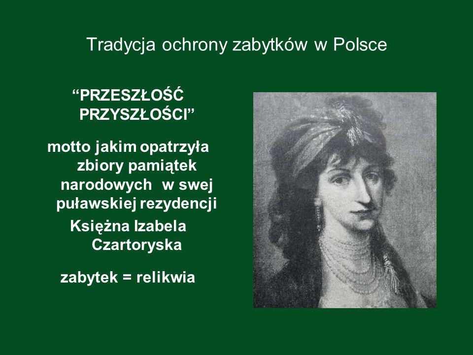 Tradycja ochrony zabytków w Polsce PRZESZŁOŚĆ PRZYSZŁOŚCI motto jakim opatrzyła zbiory pamiątek narodowych w swej puławskiej rezydencji Księżna Izabel