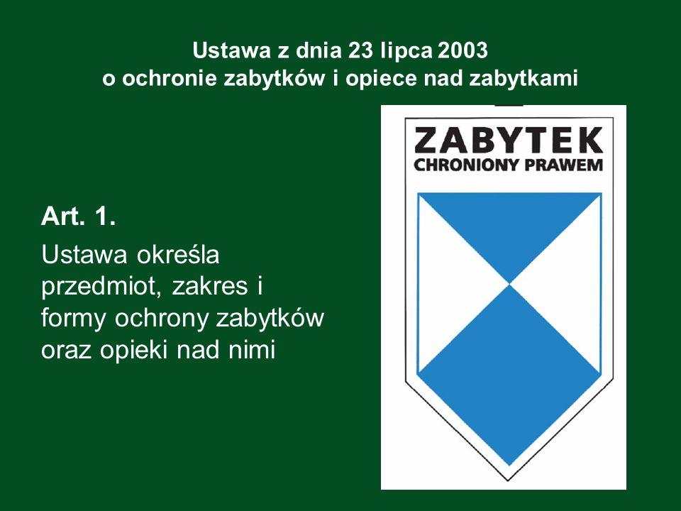 Ustawa z dnia 23 lipca 2003 o ochronie zabytków i opiece nad zabytkami Art. 1. Ustawa określa przedmiot, zakres i formy ochrony zabytków oraz opieki n