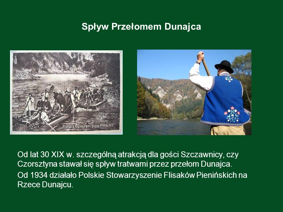 Spływ Przełomem Dunajca Od lat 30 XIX w. szczególną atrakcją dla gości Szczawnicy, czy Czorsztyna stawał się spływ tratwami przez przełom Dunajca. Od