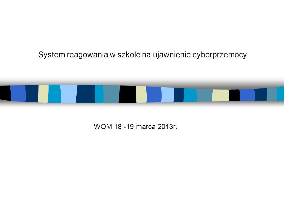 System reagowania w szkole na ujawnienie cyberprzemocy WOM 18 -19 marca 2013r.