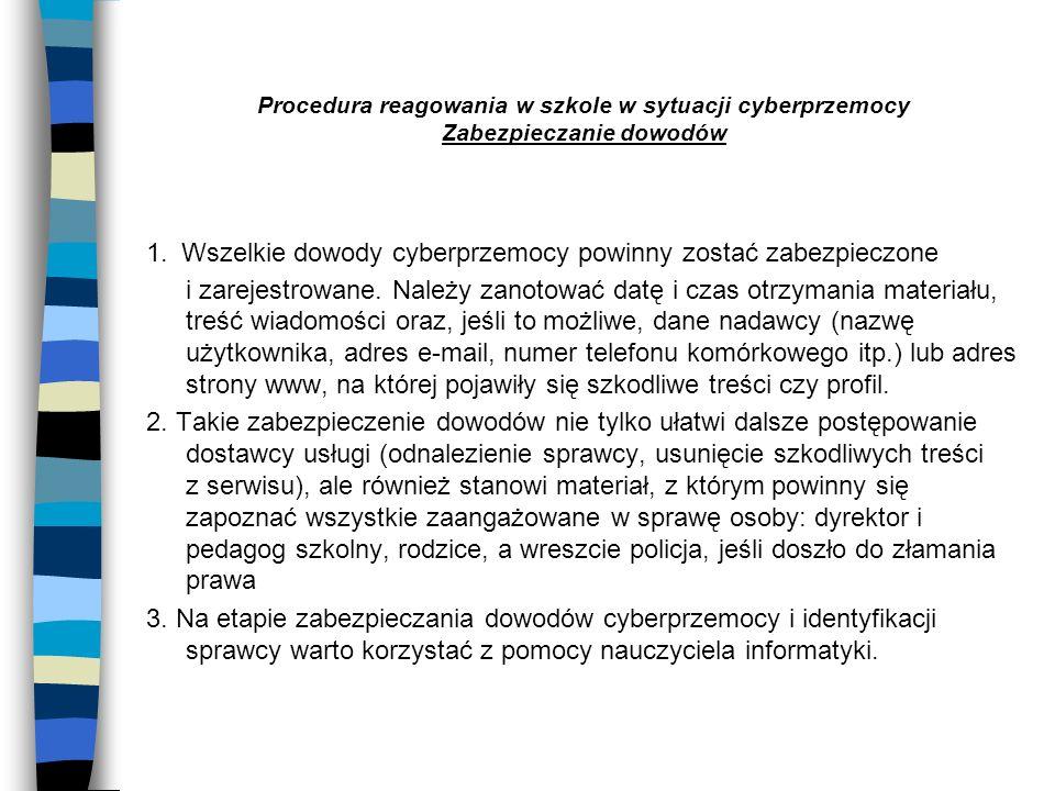 Procedura reagowania w szkole w sytuacji cyberprzemocy Zabezpieczanie dowodów 1. Wszelkie dowody cyberprzemocy powinny zostać zabezpieczone i zarejest