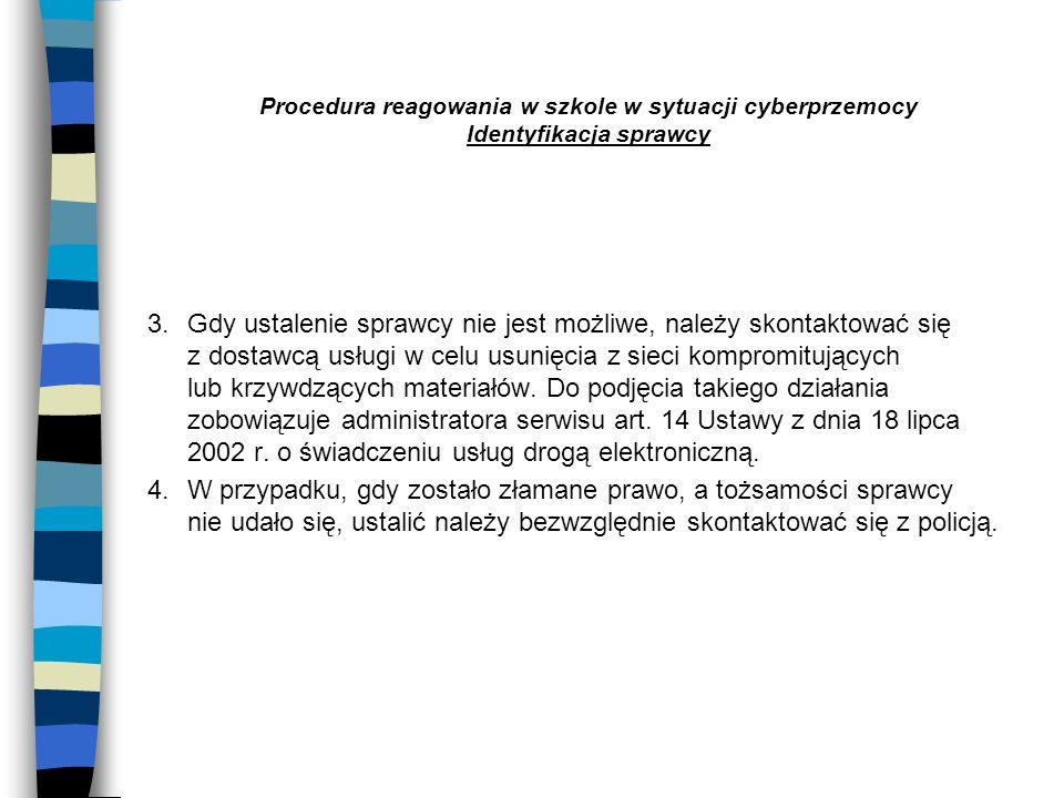 Procedura reagowania w szkole w sytuacji cyberprzemocy Identyfikacja sprawcy 3. Gdy ustalenie sprawcy nie jest możliwe, należy skontaktować się z dost