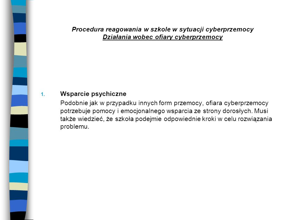 Procedura reagowania w szkole w sytuacji cyberprzemocy Działania wobec ofiary cyberprzemocy 1. Wsparcie psychiczne Podobnie jak w przypadku innych for