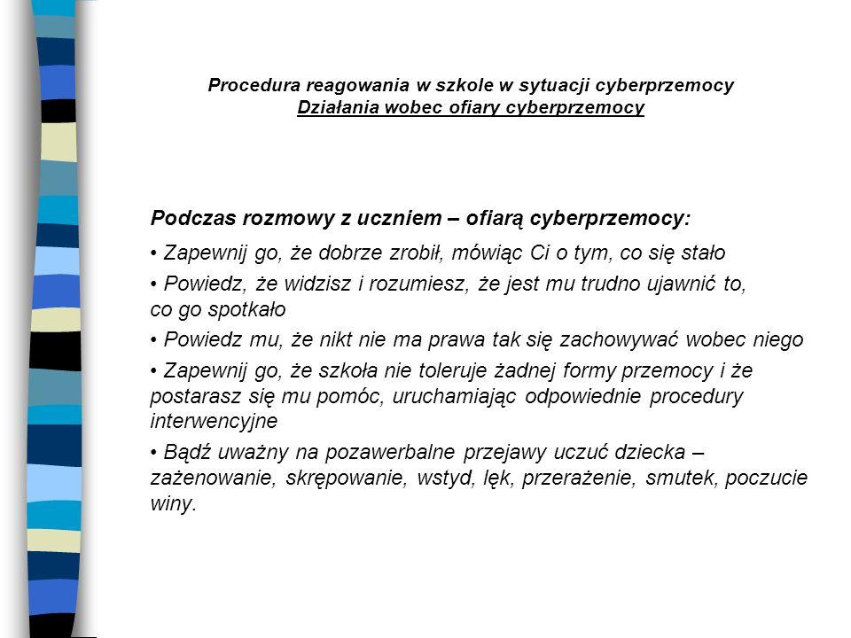 Procedura reagowania w szkole w sytuacji cyberprzemocy Działania wobec ofiary cyberprzemocy Podczas rozmowy z uczniem – ofiarą cyberprzemocy: Zapewnij