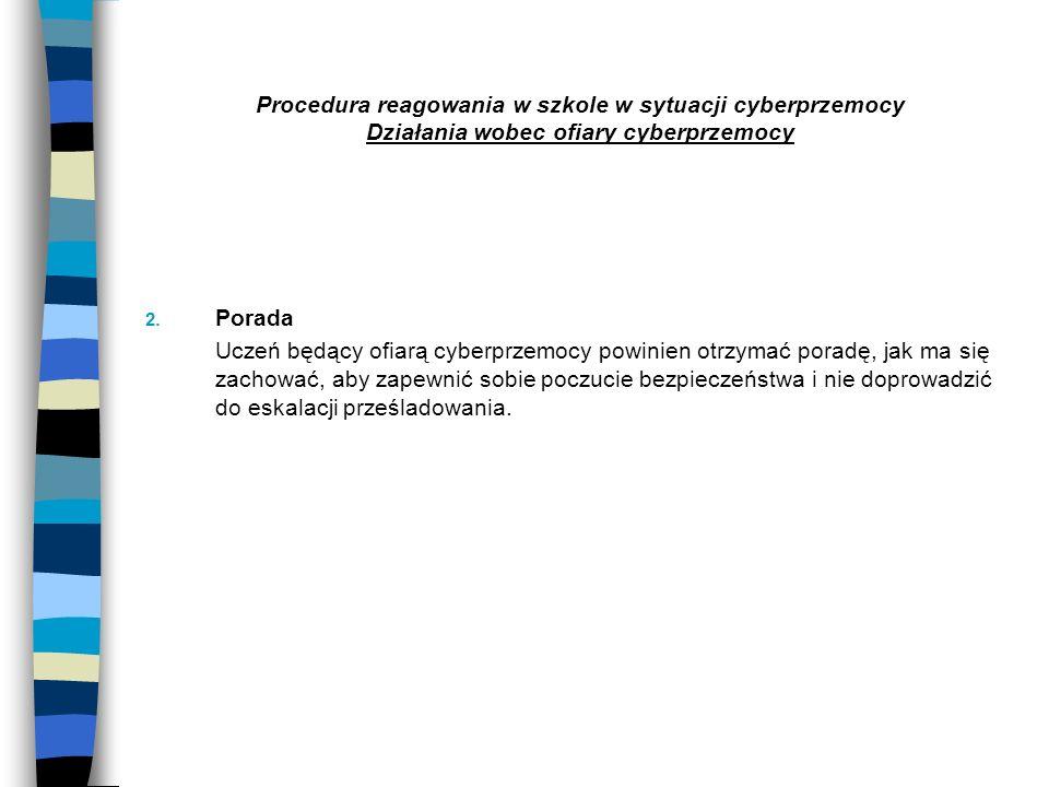 Procedura reagowania w szkole w sytuacji cyberprzemocy Działania wobec ofiary cyberprzemocy 2. Porada Uczeń będący ofiarą cyberprzemocy powinien otrzy