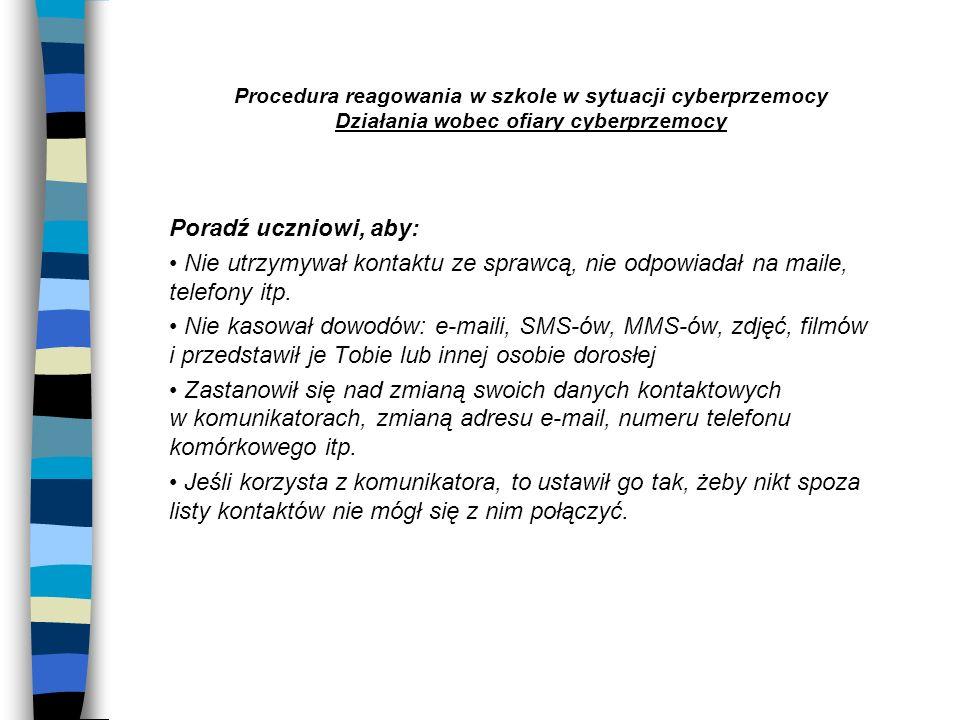 Procedura reagowania w szkole w sytuacji cyberprzemocy Działania wobec ofiary cyberprzemocy Poradź uczniowi, aby: Nie utrzymywał kontaktu ze sprawcą,