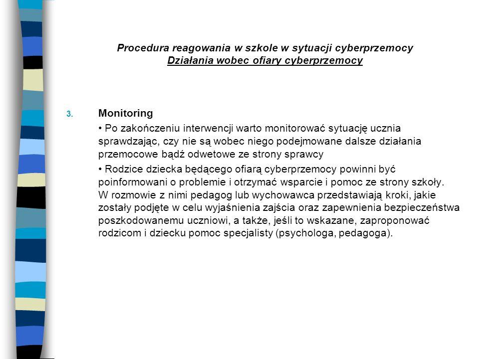 Procedura reagowania w szkole w sytuacji cyberprzemocy Działania wobec ofiary cyberprzemocy 3. Monitoring Po zakończeniu interwencji warto monitorować