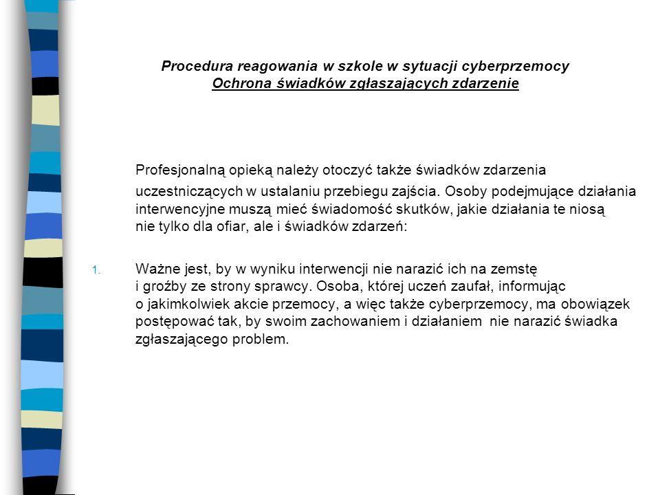 Procedura reagowania w szkole w sytuacji cyberprzemocy Ochrona świadków zgłaszających zdarzenie Profesjonalną opieką należy otoczyć także świadków zda