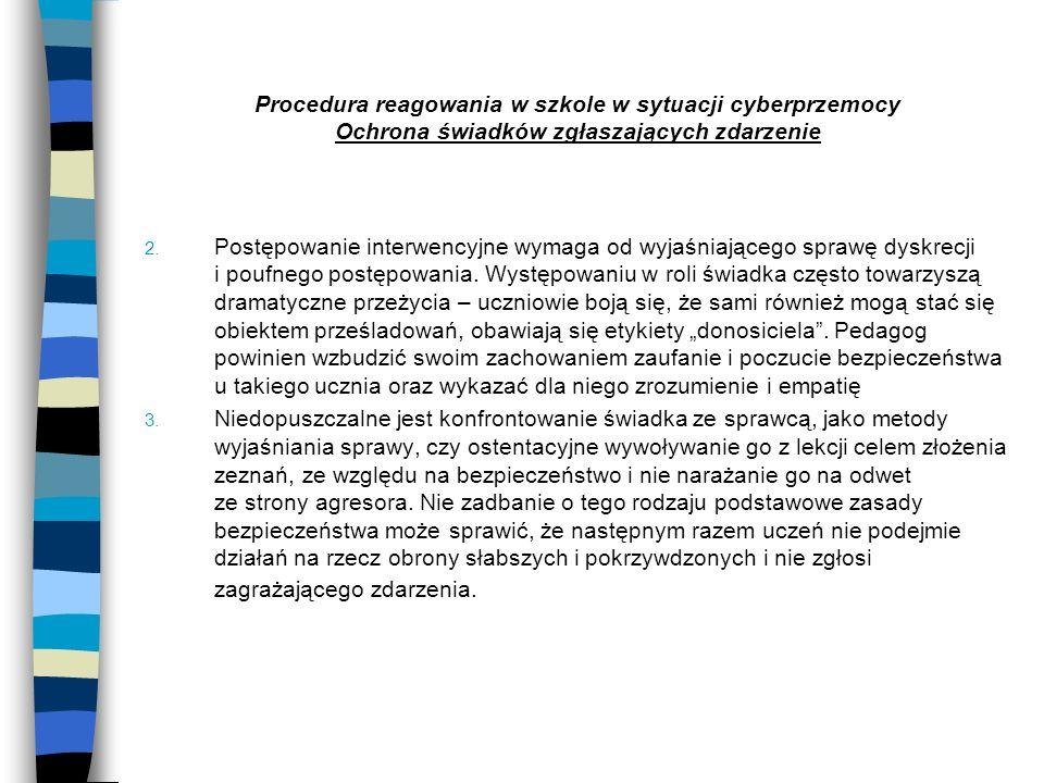 Procedura reagowania w szkole w sytuacji cyberprzemocy Ochrona świadków zgłaszających zdarzenie 2. Postępowanie interwencyjne wymaga od wyjaśniającego