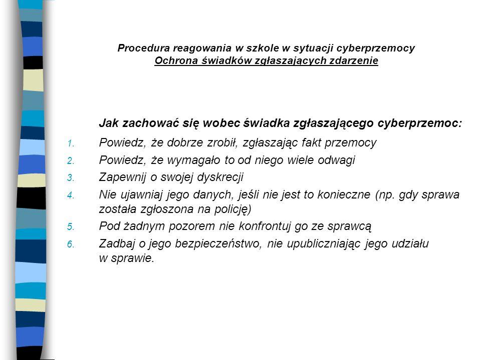 Procedura reagowania w szkole w sytuacji cyberprzemocy Ochrona świadków zgłaszających zdarzenie Jak zachować się wobec świadka zgłaszającego cyberprze