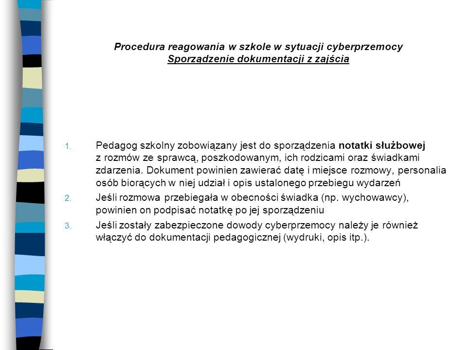 Procedura reagowania w szkole w sytuacji cyberprzemocy Sporządzenie dokumentacji z zajścia 1. Pedagog szkolny zobowiązany jest do sporządzenia notatki