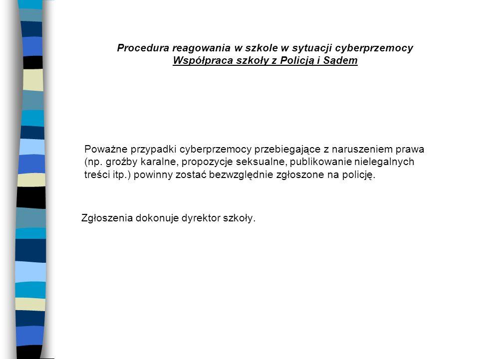 Procedura reagowania w szkole w sytuacji cyberprzemocy Współpraca szkoły z Policją i Sądem Poważne przypadki cyberprzemocy przebiegające z naruszeniem