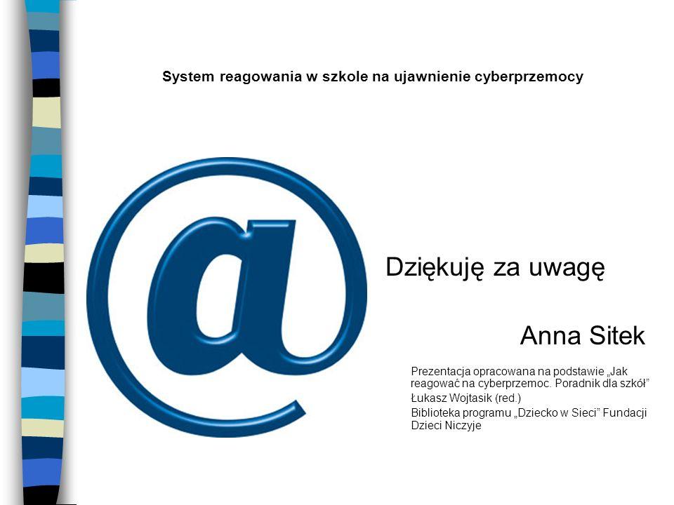 System reagowania w szkole na ujawnienie cyberprzemocy Dziękuję za uwagę Anna Sitek Prezentacja opracowana na podstawie Jak reagować na cyberprzemoc.