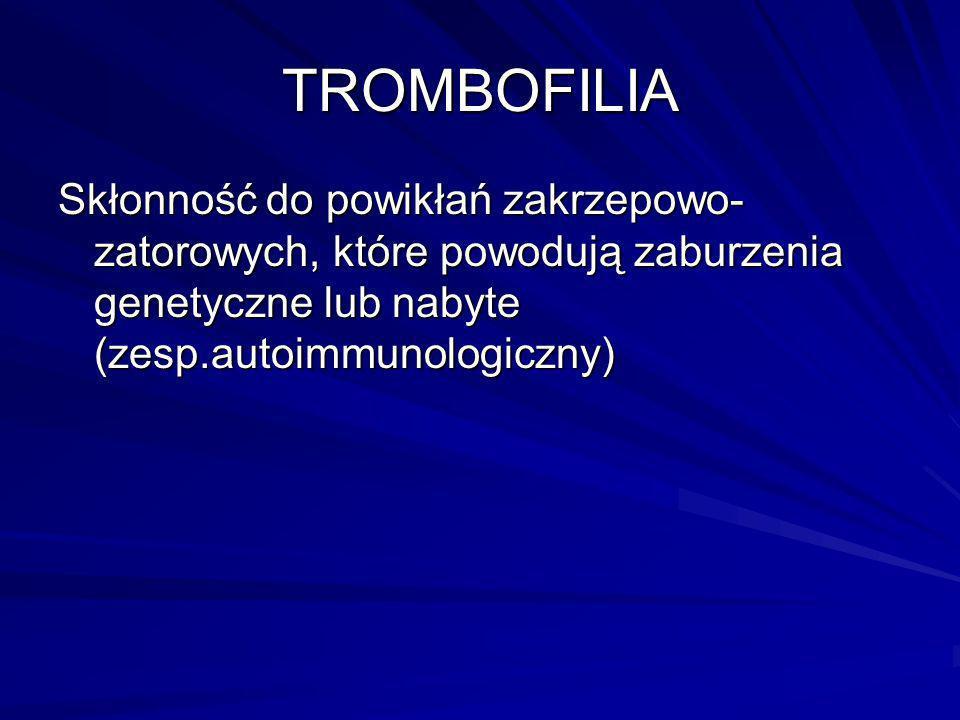 TROMBOFILIA Skłonność do powikłań zakrzepowo- zatorowych, które powodują zaburzenia genetyczne lub nabyte (zesp.autoimmunologiczny)