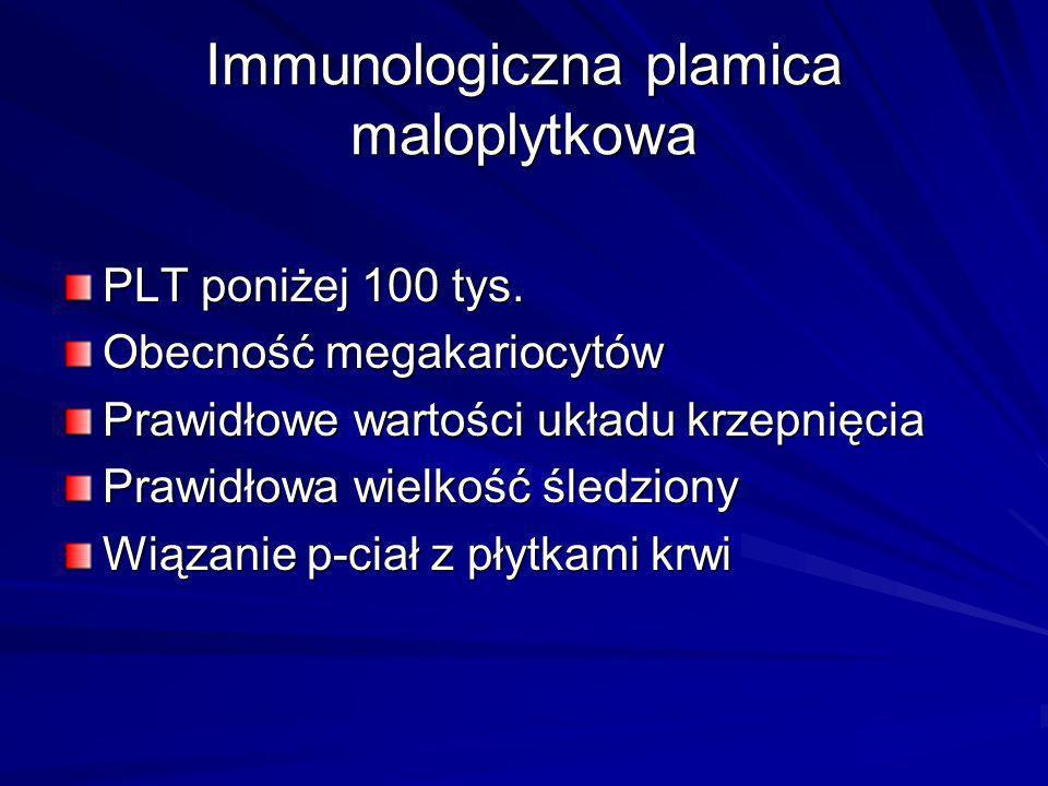 Immunologiczna plamica maloplytkowa PLT poniżej 100 tys. Obecność megakariocytów Prawidłowe wartości układu krzepnięcia Prawidłowa wielkość śledziony