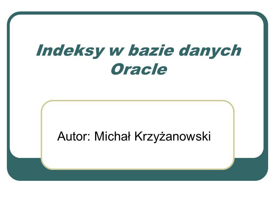 Bitmapowe indeksy połączeniowe Jest tworzony przy złączaniu tabel Możliwe jest zastosowanie klauzuli WHERE przy tworzeniu indeksu CREATE BITMAP INDEX nazwa ON relacja (lista_atrybutów) FROM relacja_1, relacja_2,..., relacja_n WHERE warunek_połączeniowy_1 AND warunek_połączeniowy_2...