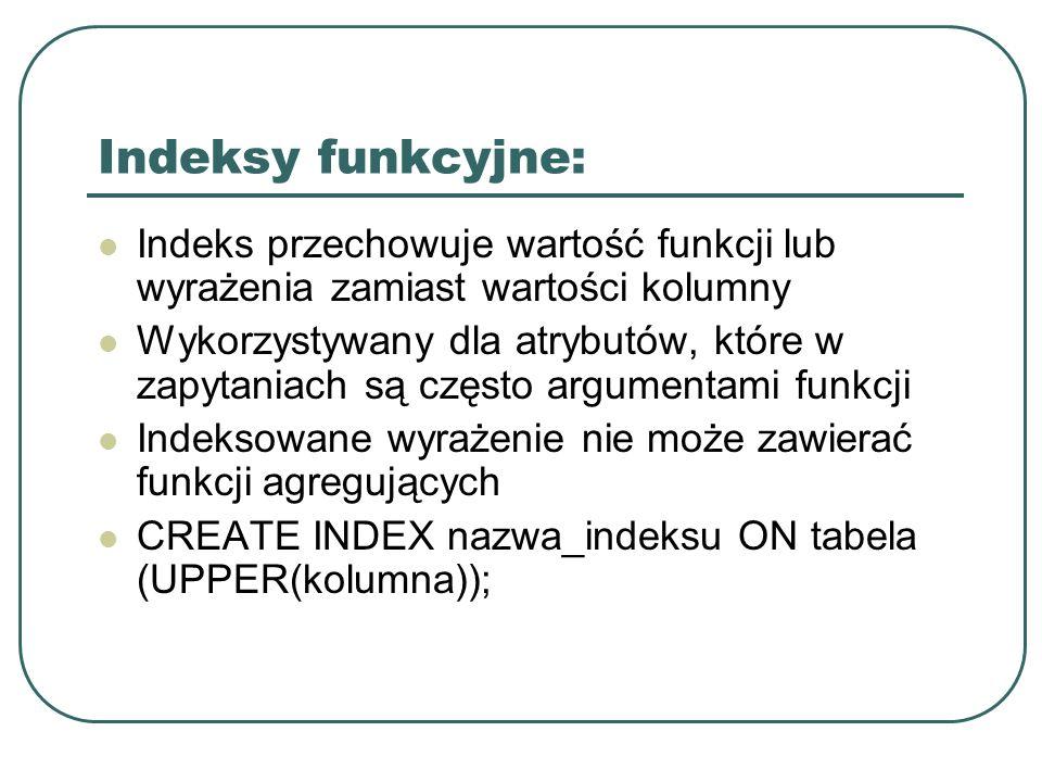 Indeksy funkcyjne: Indeks przechowuje wartość funkcji lub wyrażenia zamiast wartości kolumny Wykorzystywany dla atrybutów, które w zapytaniach są często argumentami funkcji Indeksowane wyrażenie nie może zawierać funkcji agregujących CREATE INDEX nazwa_indeksu ON tabela (UPPER(kolumna));