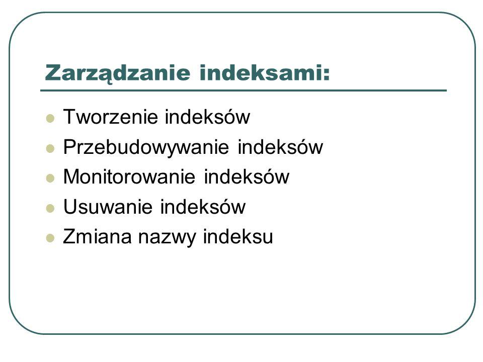 Zarządzanie indeksami: Tworzenie indeksów Przebudowywanie indeksów Monitorowanie indeksów Usuwanie indeksów Zmiana nazwy indeksu
