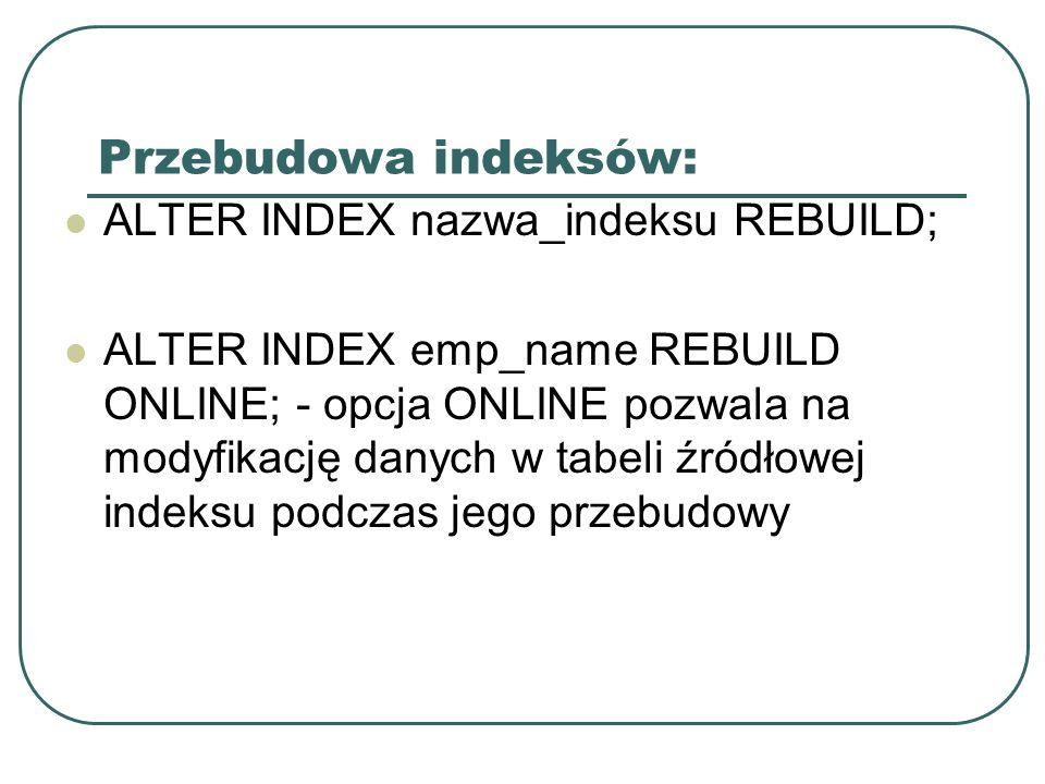 Przebudowa indeksów: ALTER INDEX nazwa_indeksu REBUILD; ALTER INDEX emp_name REBUILD ONLINE; - opcja ONLINE pozwala na modyfikację danych w tabeli źródłowej indeksu podczas jego przebudowy