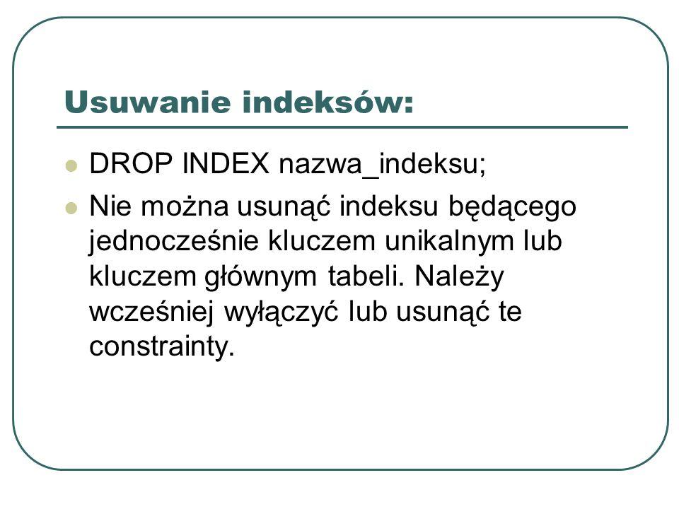 Usuwanie indeksów: DROP INDEX nazwa_indeksu; Nie można usunąć indeksu będącego jednocześnie kluczem unikalnym lub kluczem głównym tabeli.