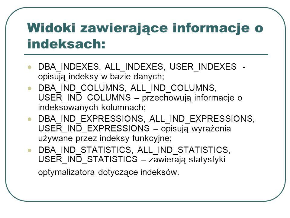 Widoki zawierające informacje o indeksach: DBA_INDEXES, ALL_INDEXES, USER_INDEXES - opisują indeksy w bazie danych; DBA_IND_COLUMNS, ALL_IND_COLUMNS, USER_IND_COLUMNS – przechowują informacje o indeksowanych kolumnach; DBA_IND_EXPRESSIONS, ALL_IND_EXPRESSIONS, USER_IND_EXPRESSIONS – opisują wyrażenia używane przez indeksy funkcyjne; DBA_IND_STATISTICS, ALL_IND_STATISTICS, USER_IND_STATISTICS – zawierają statystyki optymalizatora dotyczące indeksów.