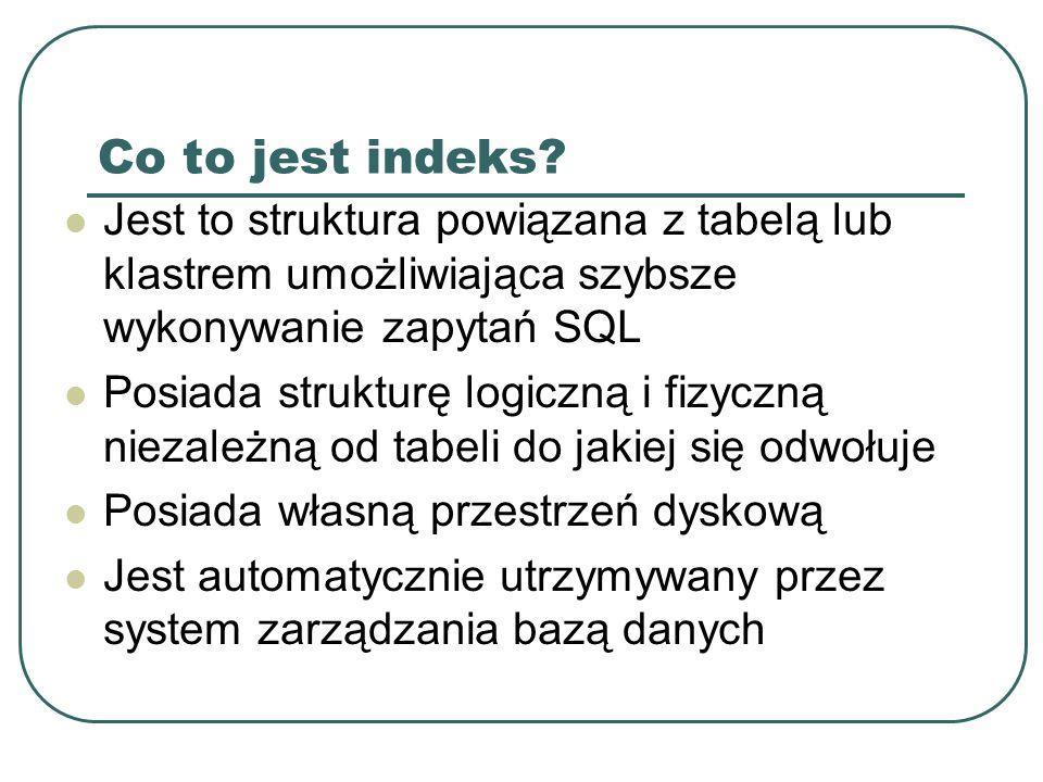Kryteria wyboru indeksów Dane nie powinny być często modyfikowane Atrybuty często występujące w zapytaniach WHERE Atrybuty używane w warunkach złączeniowych Indeksu powinien znajdować się na innym dysku niż tabela źródłowa