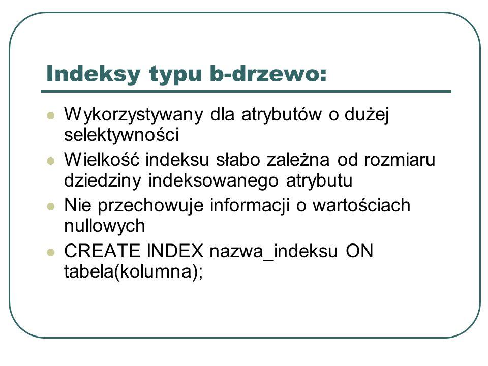 Indeksy typu b-drzewo: Wykorzystywany dla atrybutów o dużej selektywności Wielkość indeksu słabo zależna od rozmiaru dziedziny indeksowanego atrybutu Nie przechowuje informacji o wartościach nullowych CREATE INDEX nazwa_indeksu ON tabela(kolumna);