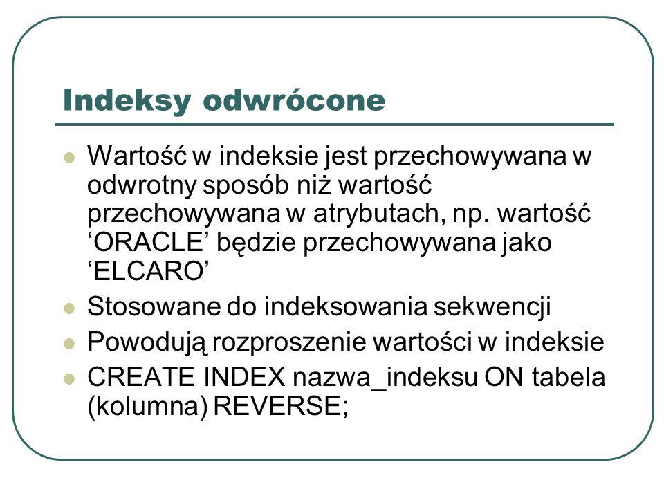 Indeksy skompresowane: Redukuje zajmowaną przestrzeń dyskową poprzez powtarzające się wartości klucza indeksu Zwiększa zyżycie procesora przy przeglądaniu wartości indeksu Dostępne tylko dla indeksów typu B-drzewo CREATE INDEX nazwa_indeksu ON tabela(kolumna) COMPRESS 1;