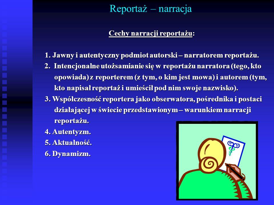 Reportaż – narracja Cechy narracji reportażu: 1. Jawny i autentyczny podmiot autorski – narratorem reportażu. 2. Intencjonalne utożsamianie się w repo