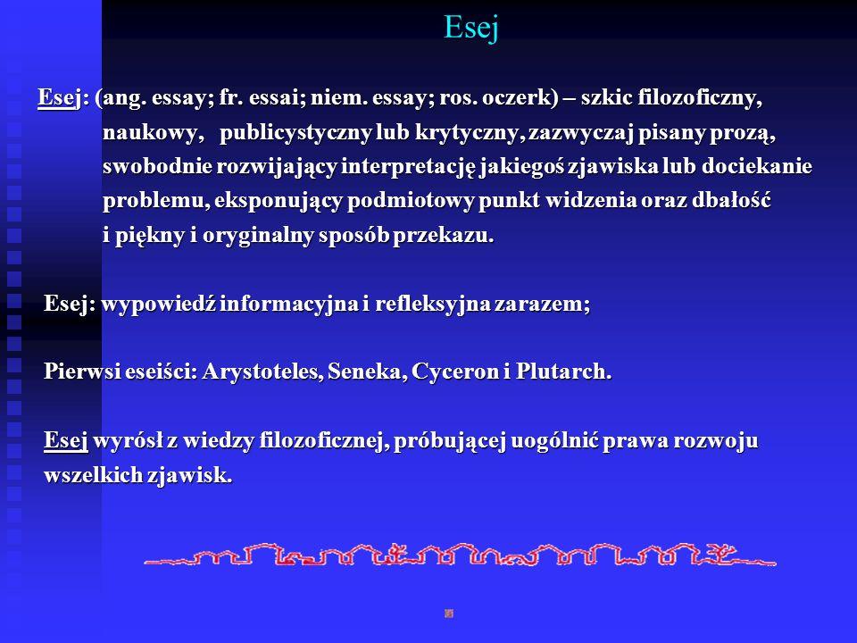 Esej Esej: (ang. essay; fr. essai; niem. essay; ros. oczerk) – szkic filozoficzny, naukowy, publicystyczny lub krytyczny, zazwyczaj pisany prozą, nauk