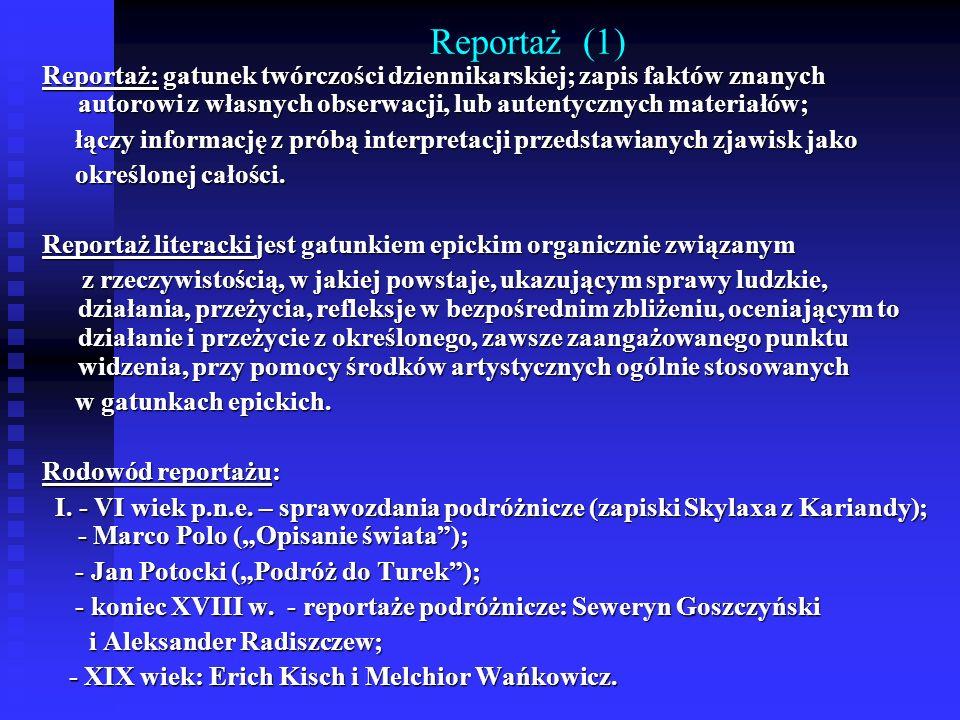 Reportaż (1) Reportaż: gatunek twórczości dziennikarskiej; zapis faktów znanych autorowi z własnych obserwacji, lub autentycznych materiałów; łączy in