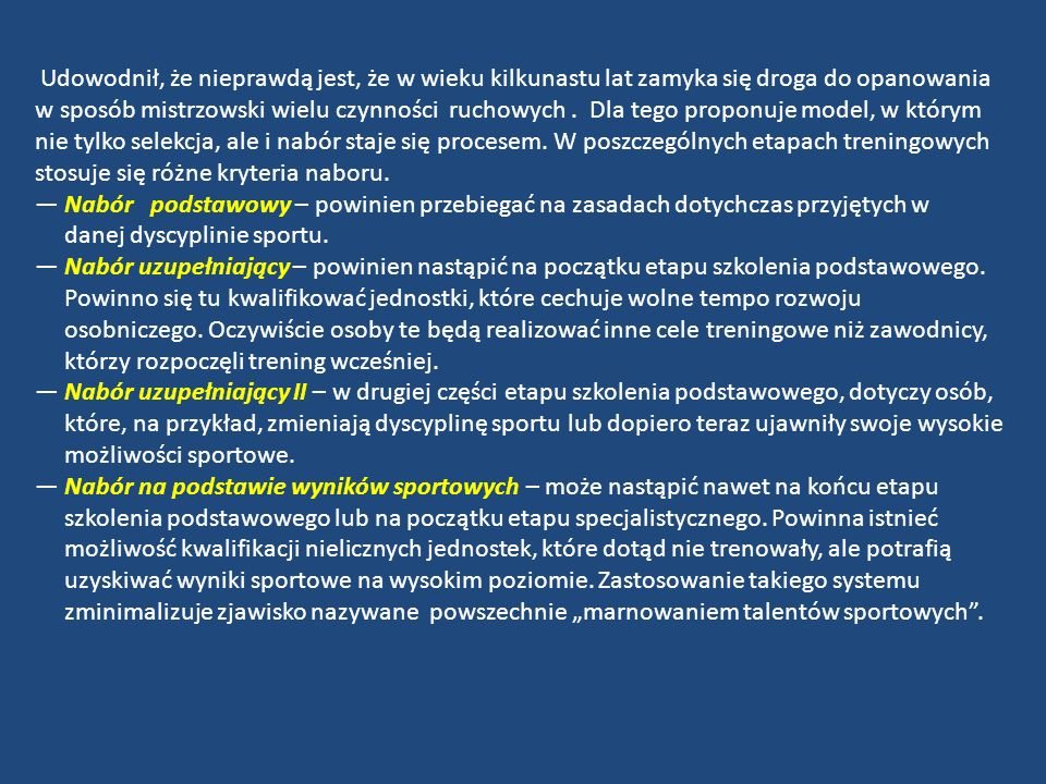 Także w procesie selekcji powinny być stosowane w różnych etapach szkolenia różne kryteria selekcyjne: Selekcja typu A : utrata zdrowia, brak motywacji do uprawiania sportu, jednoznacznie określony brak możliwości rozwojowych, ujawnienie talentu do innej dyscypliny sportu (z jednoczesną propozycją jej uprawiania).