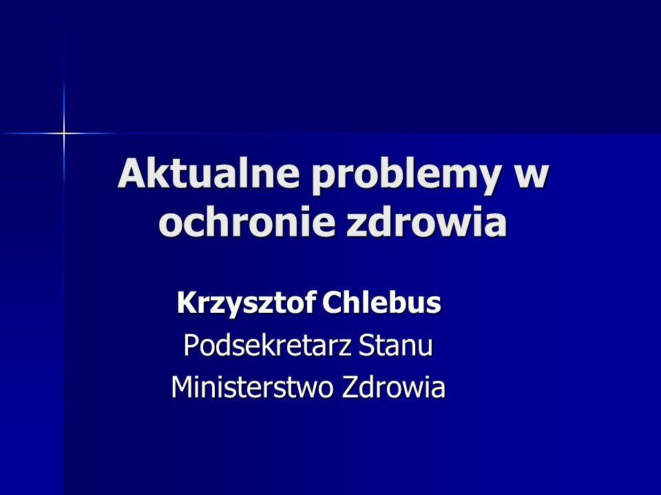 Aktualne problemy w ochronie zdrowia Krzysztof Chlebus Podsekretarz Stanu Ministerstwo Zdrowia