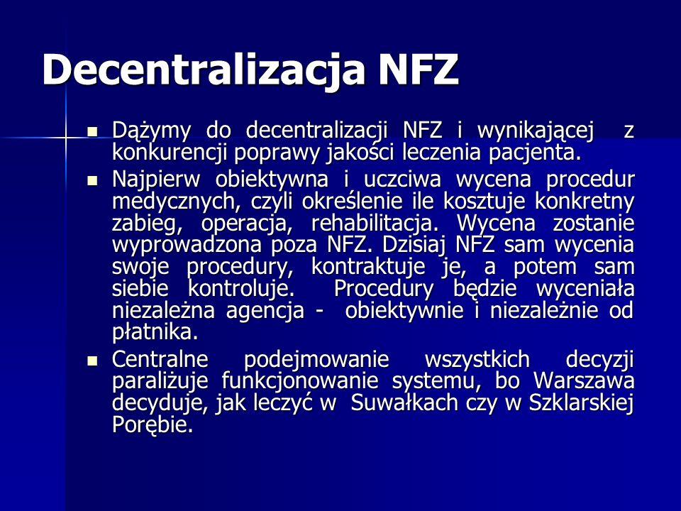Decentralizacja NFZ Dążymy do decentralizacji NFZ i wynikającej z konkurencji poprawy jakości leczenia pacjenta. Dążymy do decentralizacji NFZ i wynik