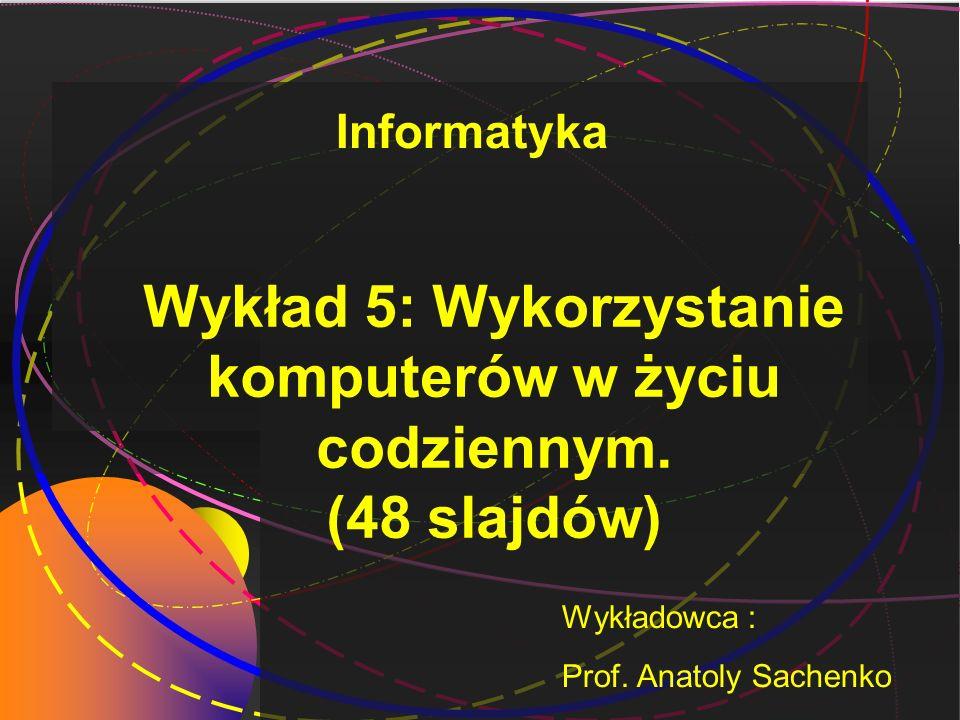 Wykład 5: Wykorzystanie komputerów w życiu codziennym. (48 slajdów) Wykładowca : Prof. Anatoly Sachenko Informatyka