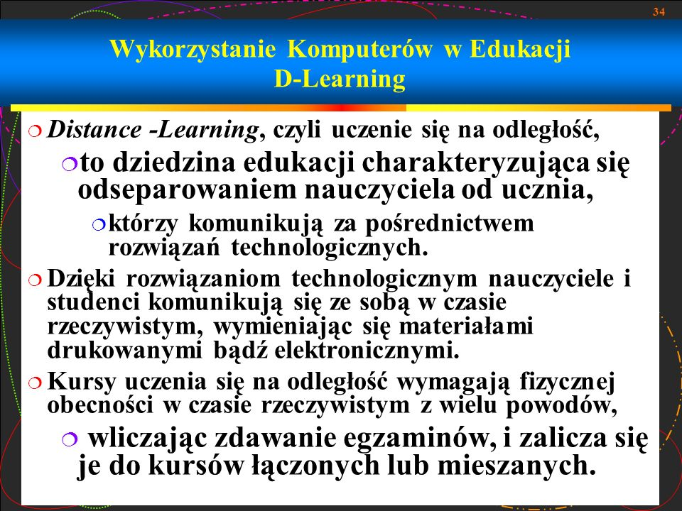 34 Wykorzystanie Komputerów w Edukacji D-Learning Distance -Learning, czyli uczenie się na odległość, to dziedzina edukacji charakteryzująca się odsep