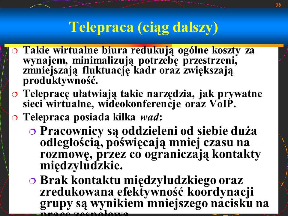 38 Telepraca (ciąg dalszy) Takie wirtualne biura redukują ogólne koszty za wynajem, minimalizują potrzebę przestrzeni, zmniejszają fluktuację kadr ora