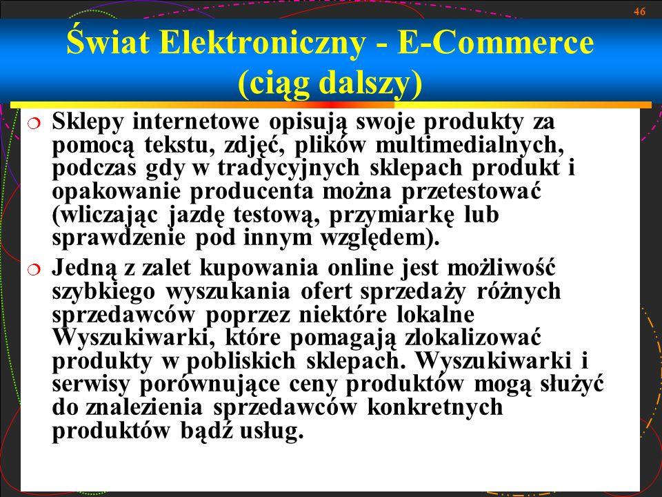 46 Świat Elektroniczny - E-Commerce (ciąg dalszy) Sklepy internetowe opisują swoje produkty za pomocą tekstu, zdjęć, plików multimedialnych, podczas g