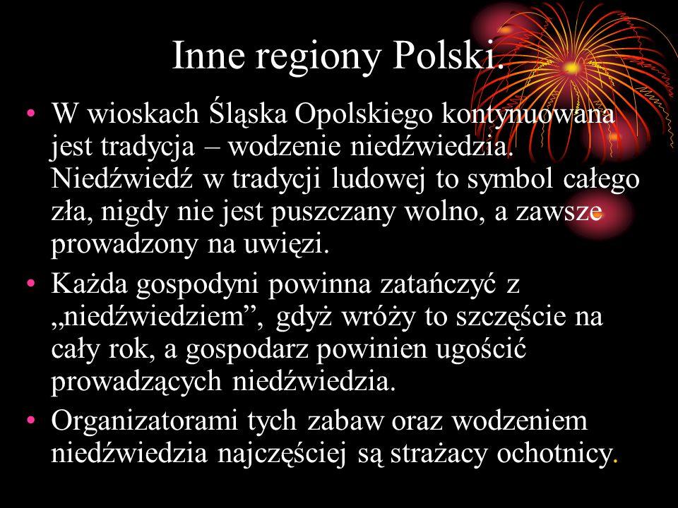 Inne regiony Polski. W wioskach Śląska Opolskiego kontynuowana jest tradycja – wodzenie niedźwiedzia. Niedźwiedź w tradycji ludowej to symbol całego z