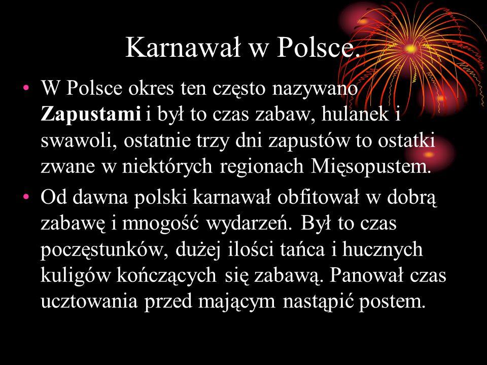 Karnawał w Polsce. W Polsce okres ten często nazywano Zapustami i był to czas zabaw, hulanek i swawoli, ostatnie trzy dni zapustów to ostatki zwane w