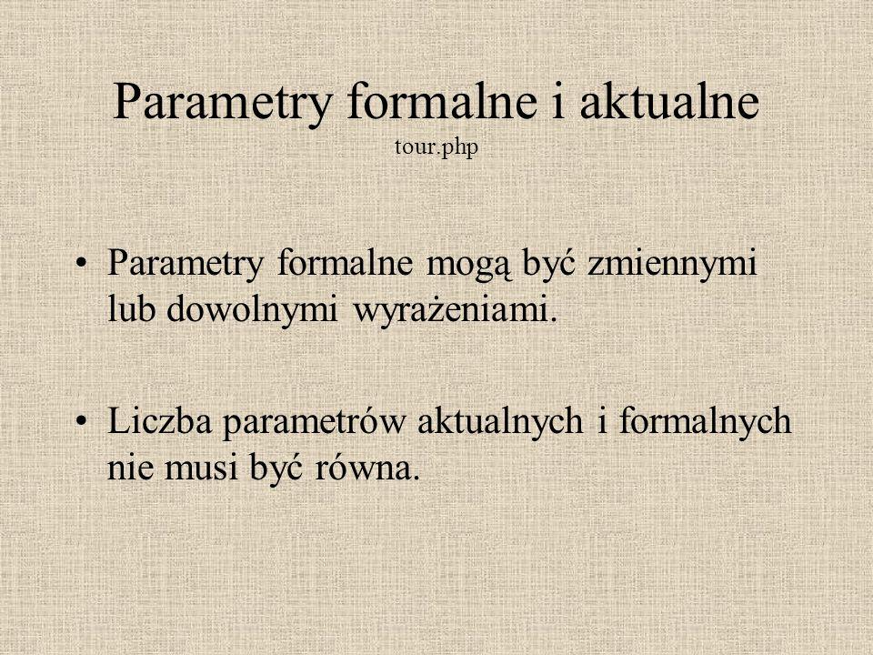 Parametry formalne i aktualne tour.php Parametry formalne mogą być zmiennymi lub dowolnymi wyrażeniami. Liczba parametrów aktualnych i formalnych nie